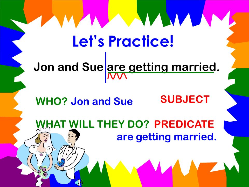 Let's Practice! Jon and Sue are getting married. SUBJECT WHO