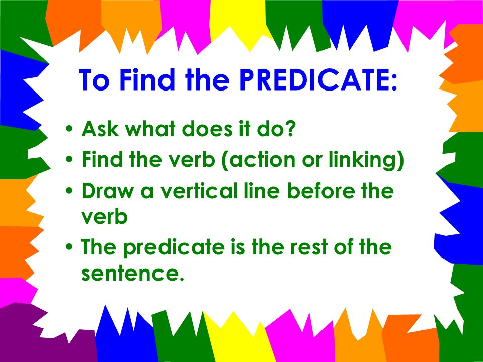 To Find the PREDICATE: Ask what does it do