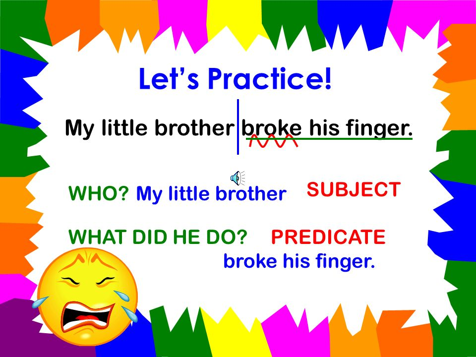 Let's Practice! My little brother broke his finger. SUBJECT WHO