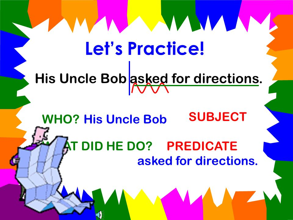 Let's Practice! His Uncle Bob asked for directions. SUBJECT WHO