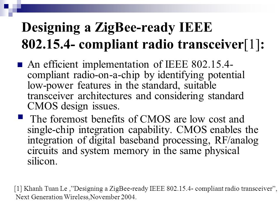 zigbee physical ieee The ieee 802154/zigbee technology is specified with a wide range of low power features at both physical (implementation-wise) and higher (operational) levels the operational power-saving features include low duty cycle operation together with strict power management and low transmission overhead.