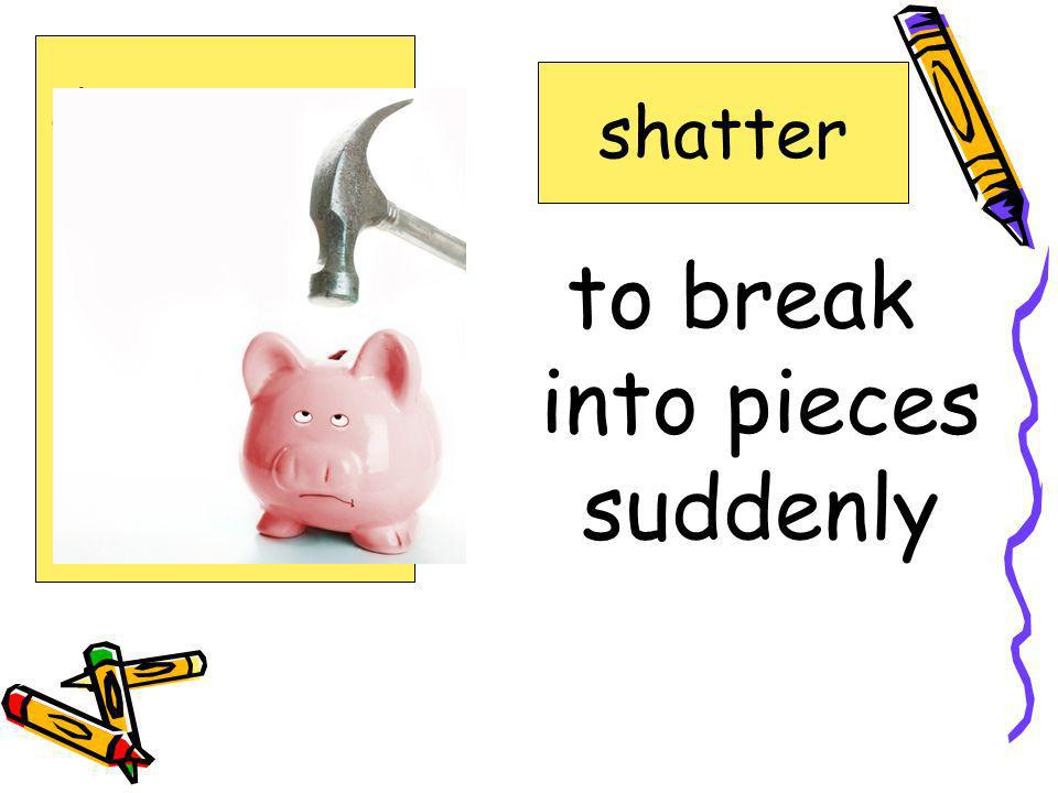 to break into pieces suddenly