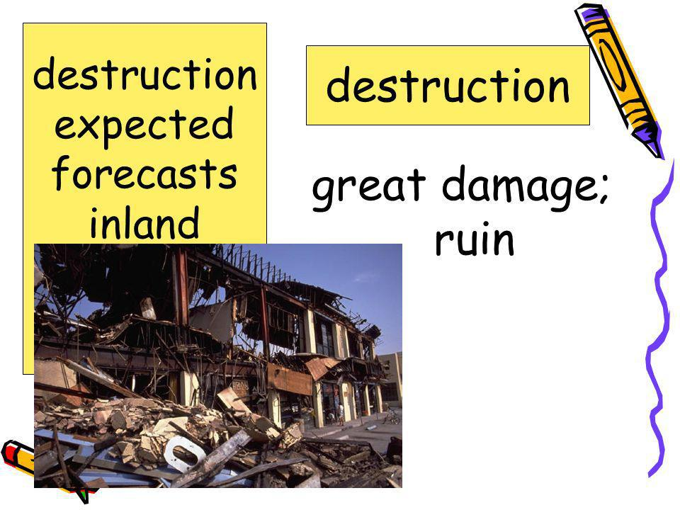 destruction great damage; ruin destruction expected forecasts inland