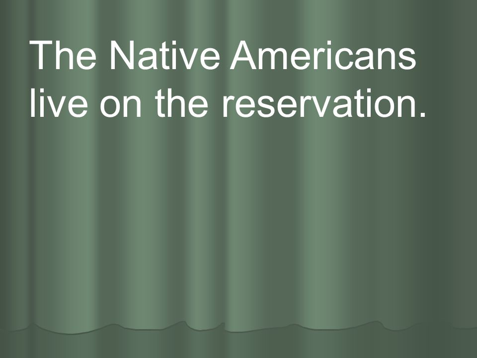The Native Americans live on the reservation.