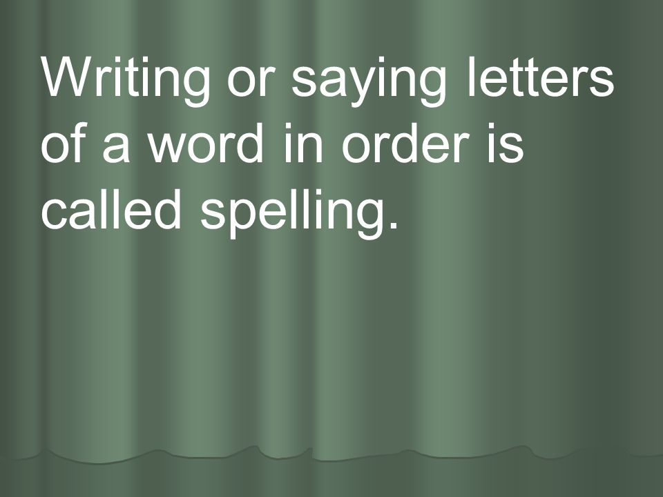 Writing or saying letters of a word in order is called spelling.