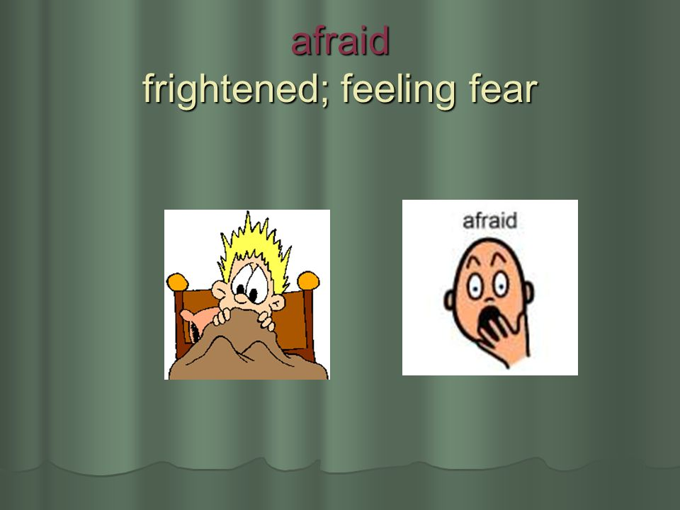 afraid frightened; feeling fear