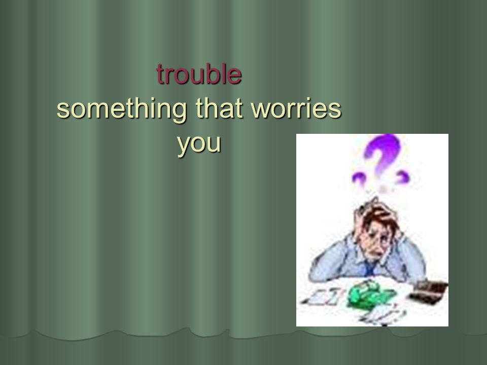 trouble something that worries you