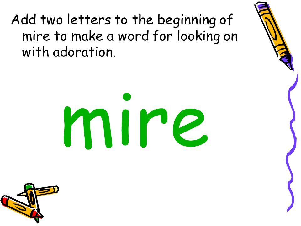 Add two letters to the beginning of mire to make a word for looking on with adoration.