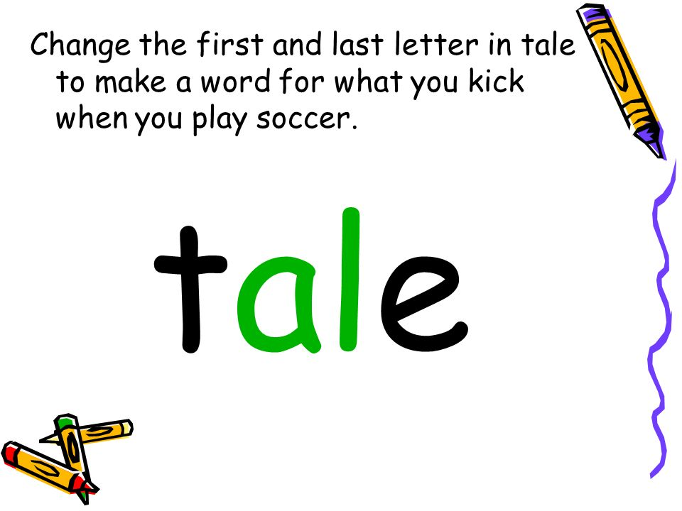Change the first and last letter in tale to make a word for what you kick when you play soccer.