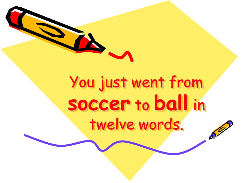 You just went from soccer to ball in twelve words.