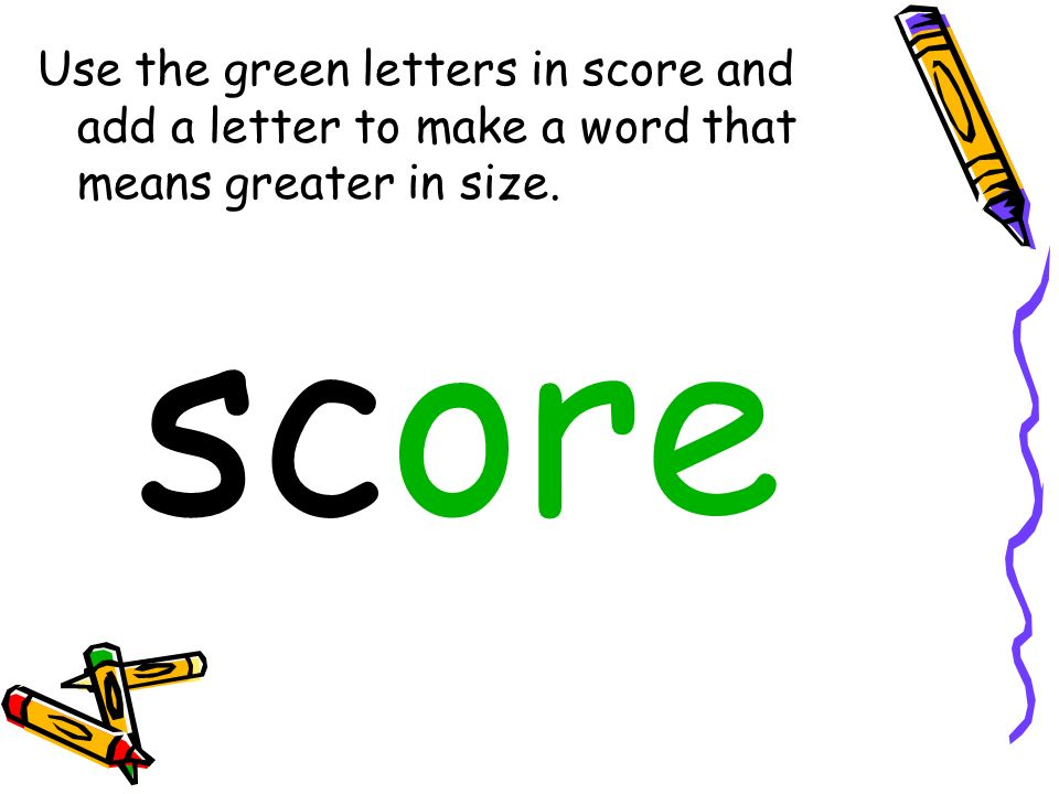 Use the green letters in score and add a letter to make a word that means greater in size.