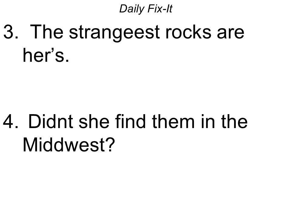3. The strangeest rocks are her's.