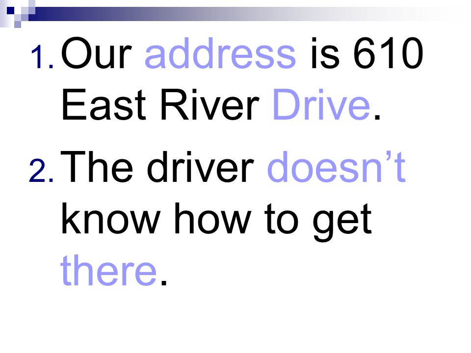 Our address is 610 East River Drive.