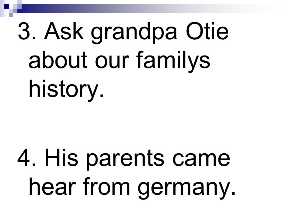 3. Ask grandpa Otie about our familys history.