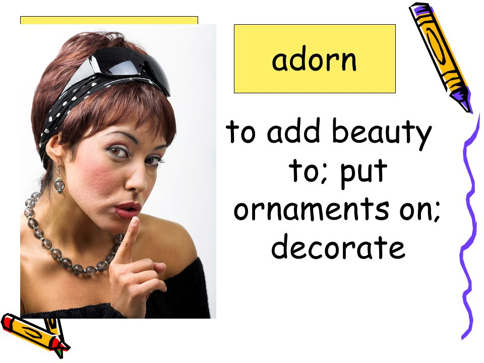 to add beauty to; put ornaments on; decorate