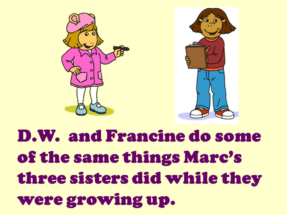 D.W. and Francine do some of the same things Marc's three sisters did while they were growing up.