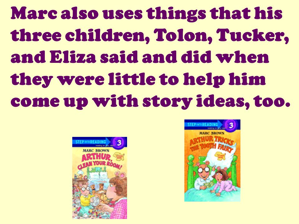 Marc also uses things that his three children, Tolon, Tucker, and Eliza said and did when they were little to help him come up with story ideas, too.