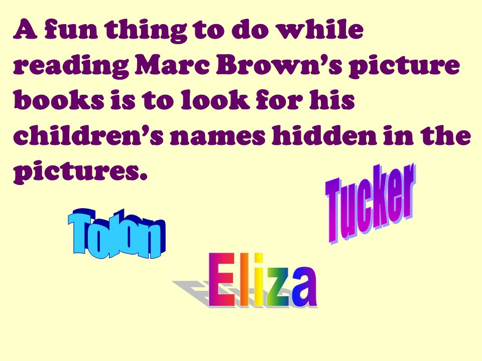 A fun thing to do while reading Marc Brown's picture books is to look for his children's names hidden in the pictures.