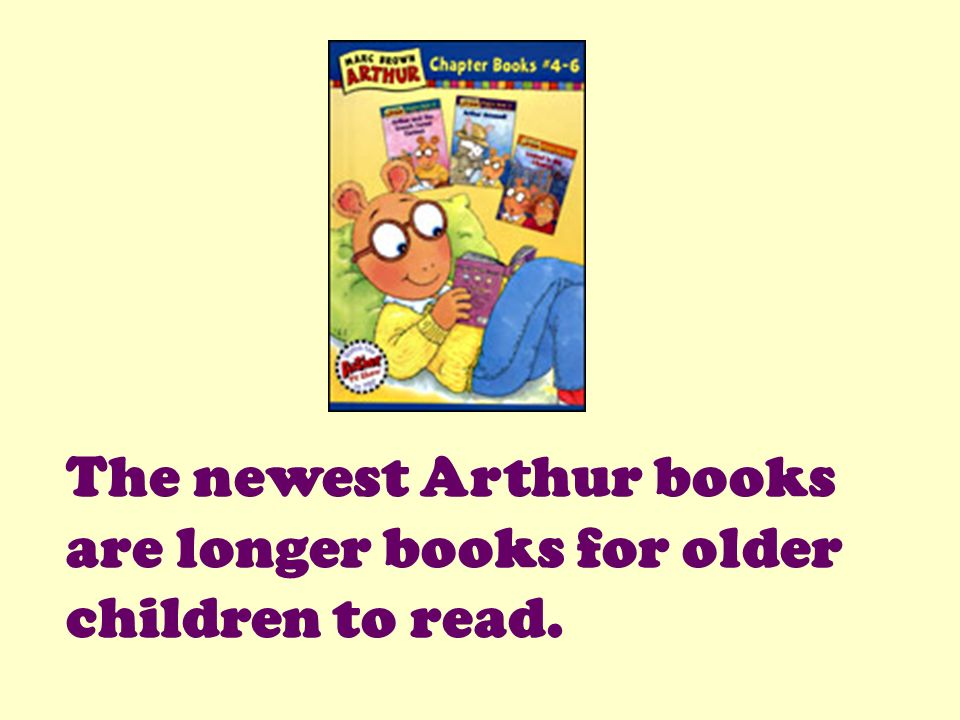 The newest Arthur books are longer books for older children to read.