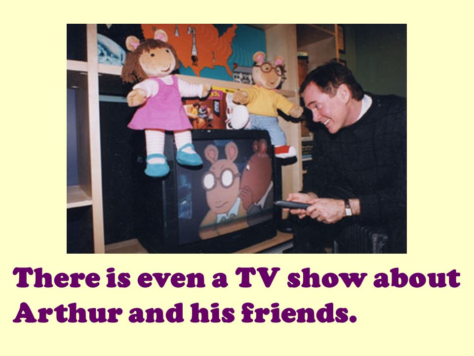 There is even a TV show about Arthur and his friends.