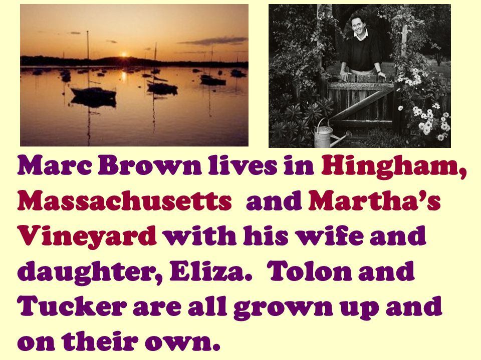 Marc Brown lives in Hingham, Massachusetts and Martha's Vineyard with his wife and daughter, Eliza.