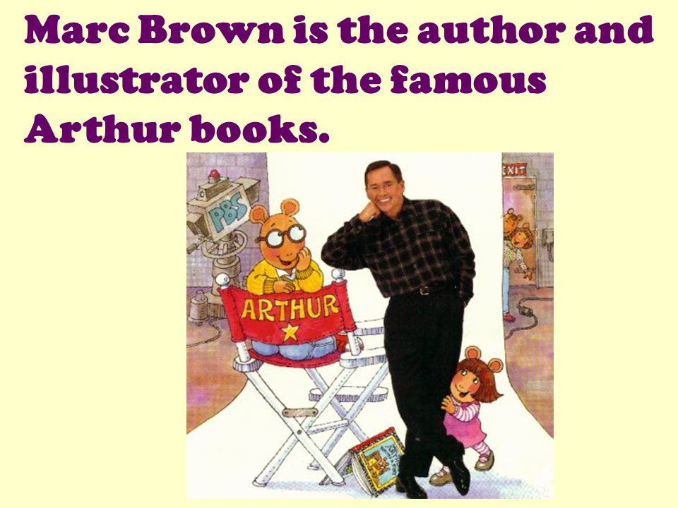 Marc Brown is the author and illustrator of the famous Arthur books.