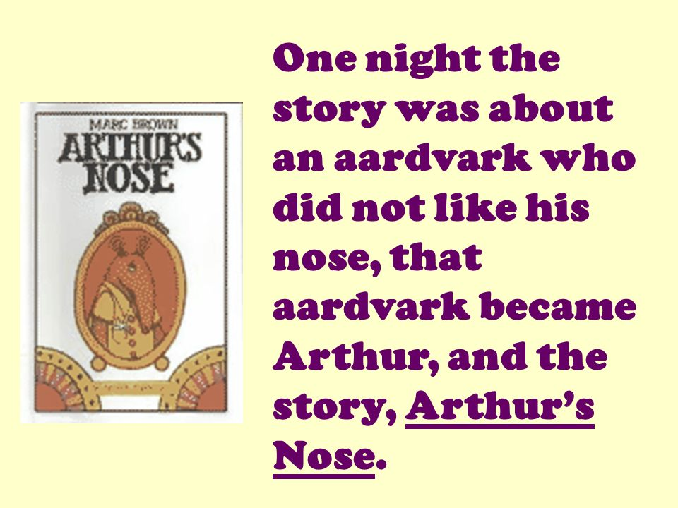 One night the story was about an aardvark who did not like his nose, that aardvark became Arthur, and the story, Arthur's Nose.