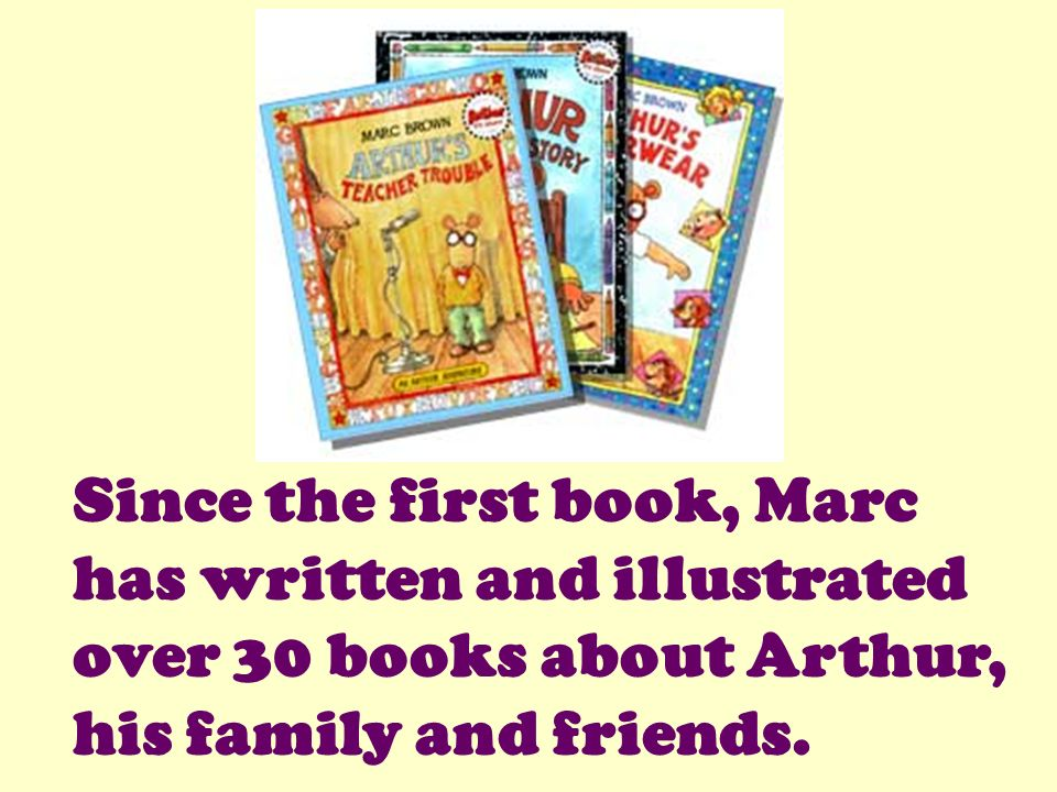 Since the first book, Marc has written and illustrated over 30 books about Arthur, his family and friends.