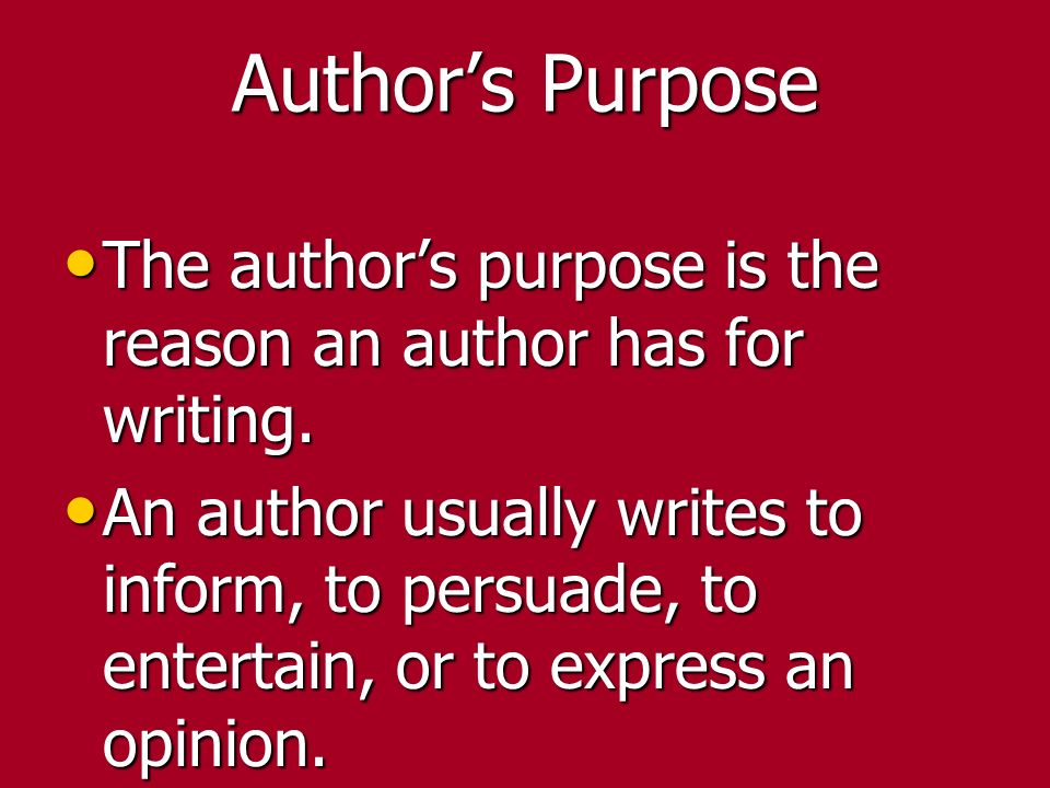 Author's Purpose The author's purpose is the reason an author has for writing.