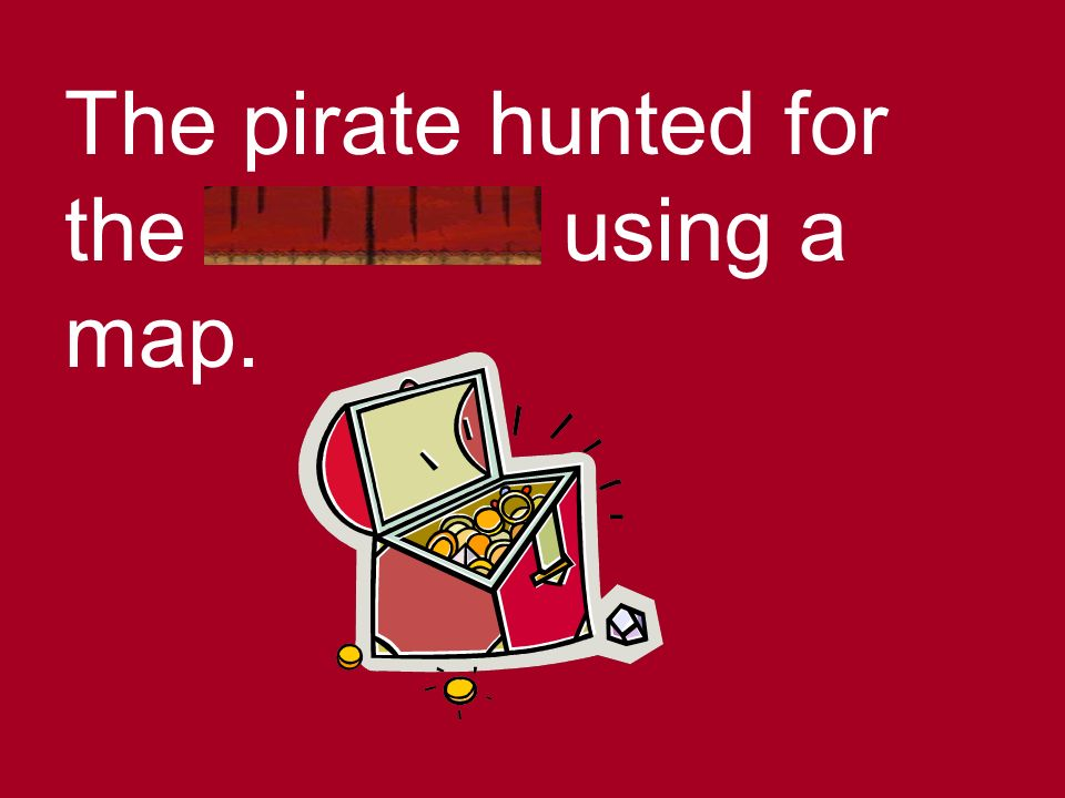 The pirate hunted for the treasure using a map.
