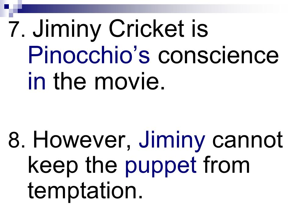 7. Jiminy Cricket is Pinocchio's conscience in the movie.