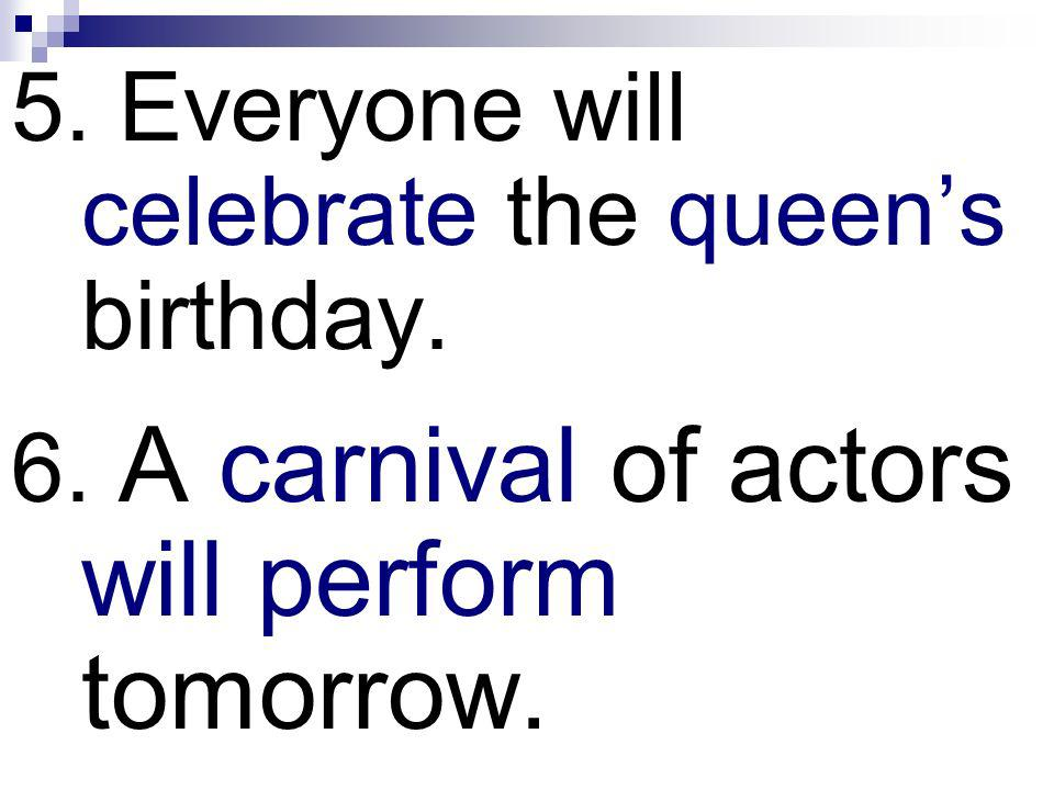 5. Everyone will celebrate the queen's birthday.