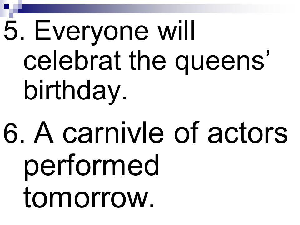 5. Everyone will celebrat the queens' birthday.