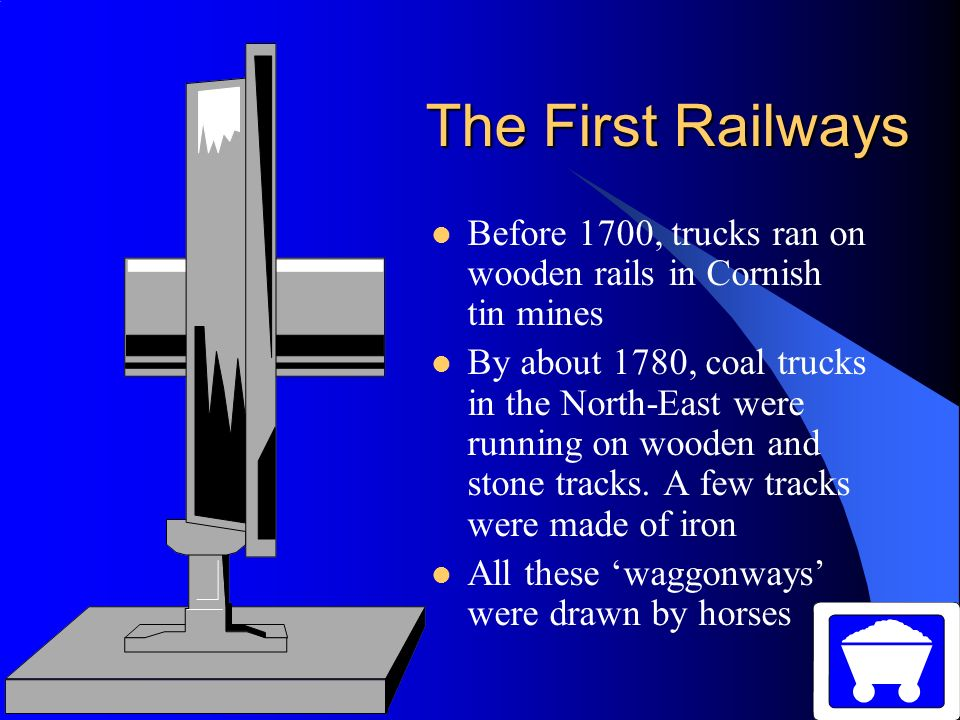 The First Railways Before 1700, trucks ran on wooden rails in Cornish tin mines.