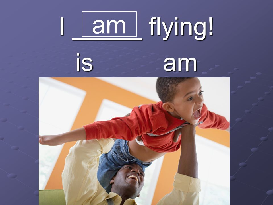 I _____ flying! is am am