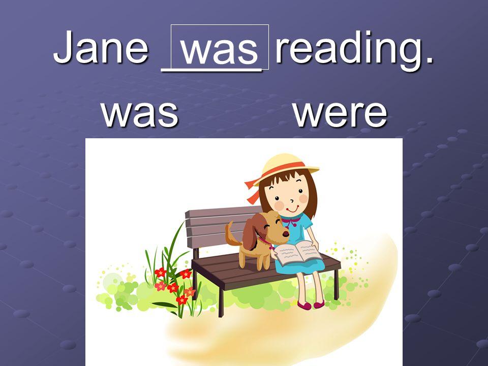 Jane ____ reading. was were was