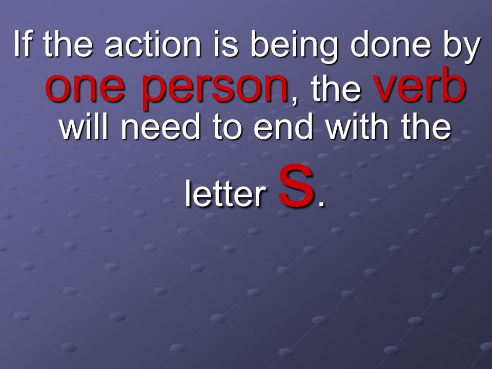 If the action is being done by one person, the verb will need to end with the letter s.