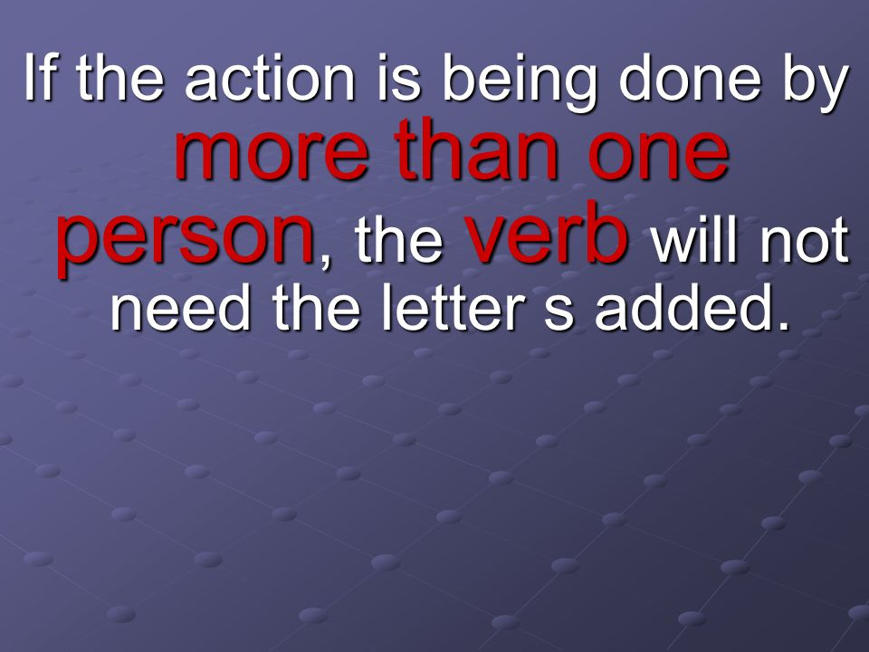 If the action is being done by more than one person, the verb will not need the letter s added.