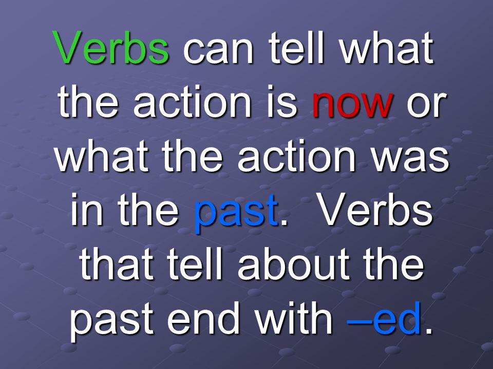 Verbs can tell what the action is now or what the action was in the past.