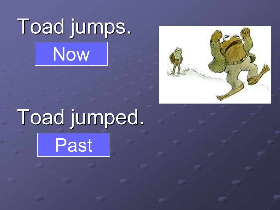 Toad jumps. Toad jumped. Now Past