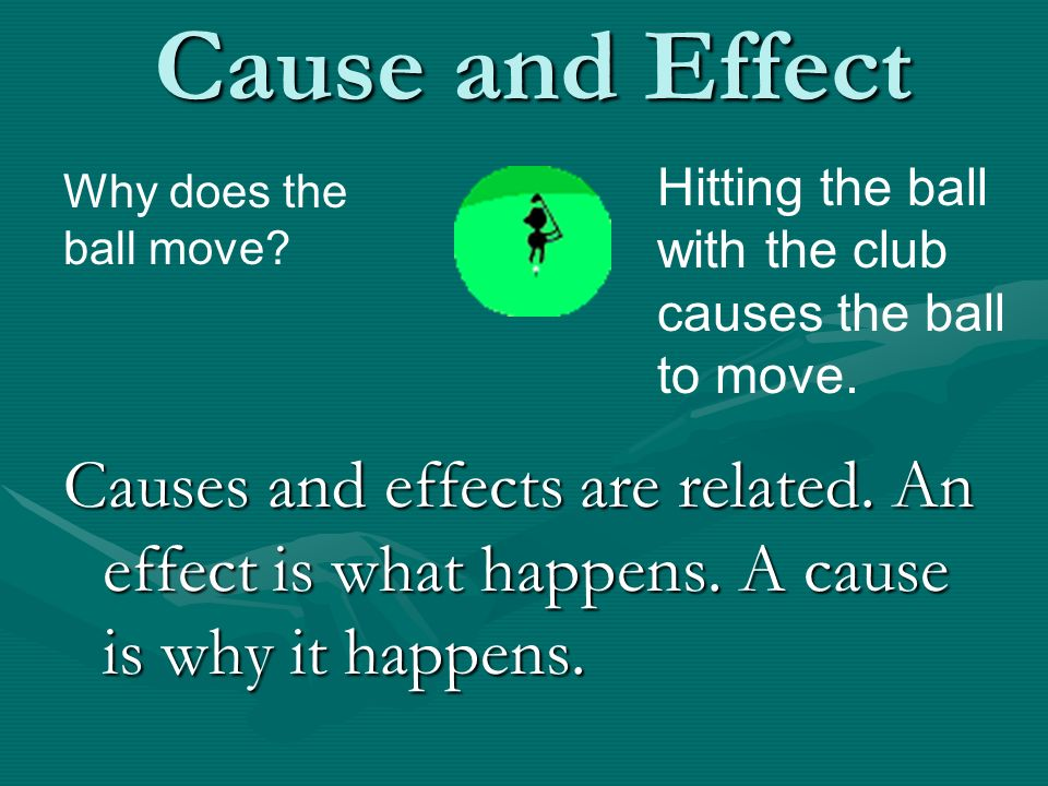 Cause and Effect Hitting the ball with the club causes the ball to move. Why does the ball move