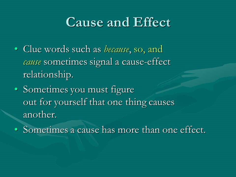 Cause and Effect Clue words such as because, so, and cause sometimes signal a cause-effect relationship.