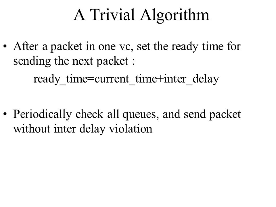 A Trivial Algorithm After a packet in one vc, set the ready time for sending the next packet : ready_time=current_time+inter_delay.