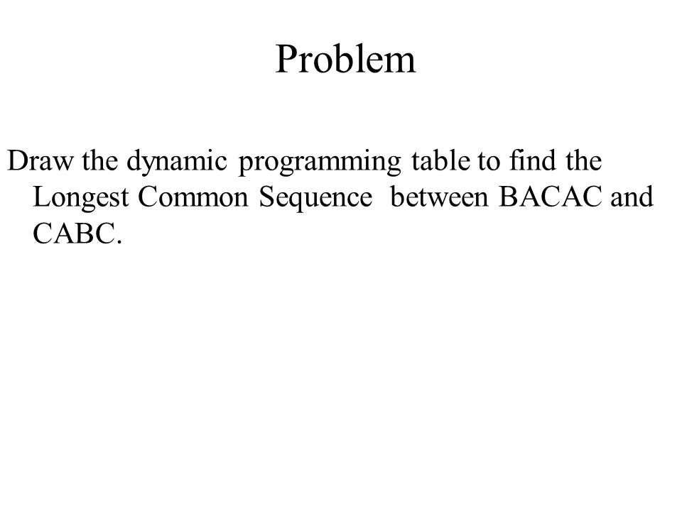 Problem Draw the dynamic programming table to find the Longest Common Sequence between BACAC and CABC.