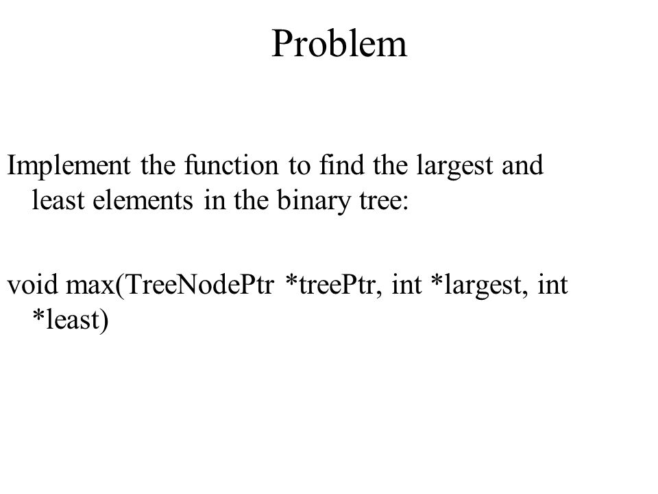 Problem Implement the function to find the largest and least elements in the binary tree: void max(TreeNodePtr *treePtr, int *largest, int *least)