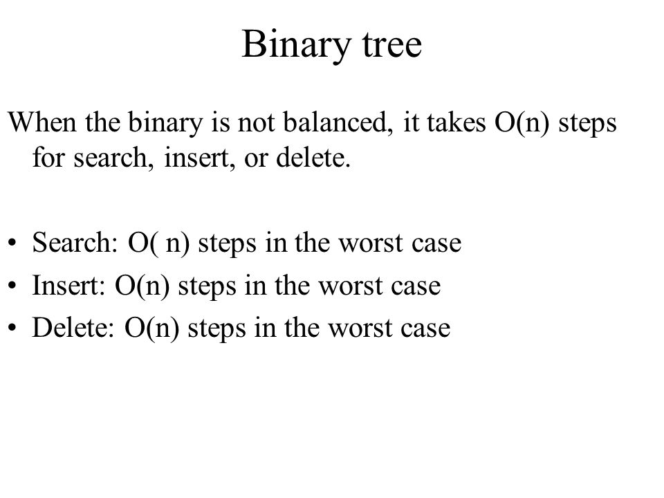 Binary tree When the binary is not balanced, it takes O(n) steps for search, insert, or delete. Search: O( n) steps in the worst case.