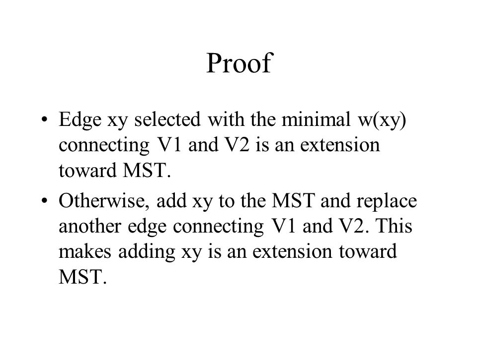 Proof Edge xy selected with the minimal w(xy) connecting V1 and V2 is an extension toward MST.