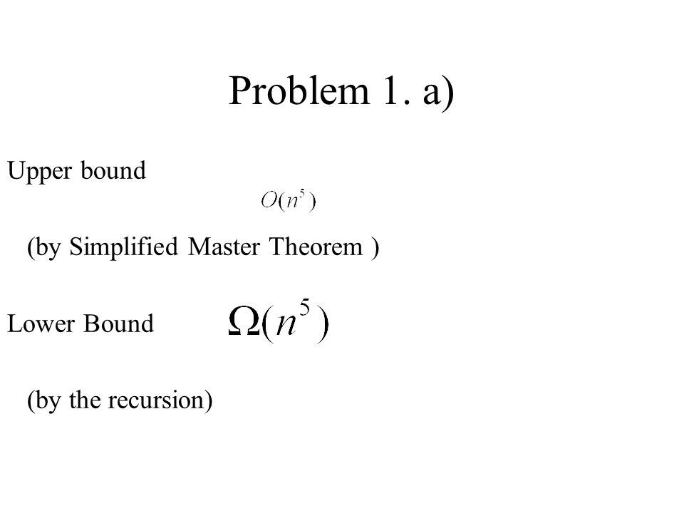 Problem 1. a) Upper bound (by Simplified Master Theorem ) Lower Bound