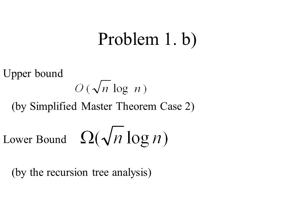 Problem 1. b) Upper bound (by Simplified Master Theorem Case 2)