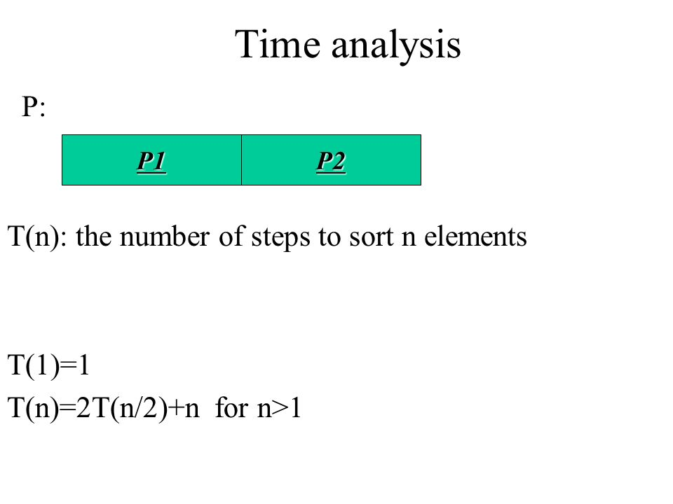 Time analysis P: T(n): the number of steps to sort n elements T(1)=1